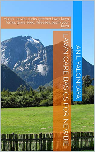 Lawn Care Basics For Newbie: Mulch Leaves, curbs, greener lawn, lawn hacks, grass seed, diseases, patch your lawn (English Edition)