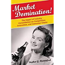 Market Domination!: The Impact of Industry Consolidation on Competition, Innovation, and Consumer Choice