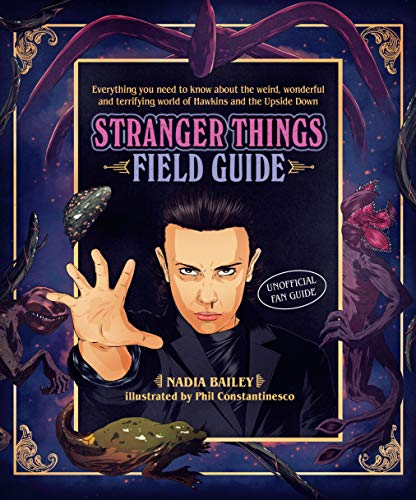 The Stranger Things Field Guide: Everything you need to know about the weird, wonderful and terrifying world of Hawkins and the Upside Down
