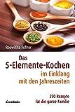 Das 5-Elemente-Kochen im Einklang mit den Jahreszeiten: 250 Rezepte für die ganze Familie