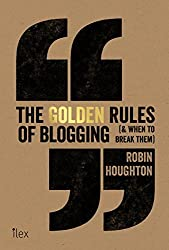 The Golden Rules of Blogging: ( & When to Break Them ) by Robin Houghton (2015-03-02)