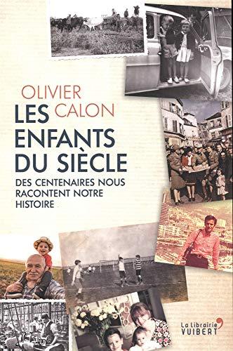 Les enfants du siècle : Des centenaires nous racontent notre histoire par  Olivier Calon