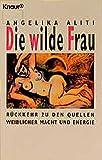 Die wilde Frau. Rückkehr zu den Quellen weiblicher Macht und Energie - Angelika Aliti