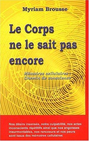 Le Corps ne le sait pas encore - Mmoires cellulaires : Chemin de conscience de Brousse. Myriam (1998) Broch