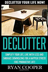 Declutter: Declutter Your Life NOW! Simplify Your Life, Live With Less And Embrace Downsizing For A Happier Stress Free Productive Life! by Ryan Cooper (2015-06-10)
