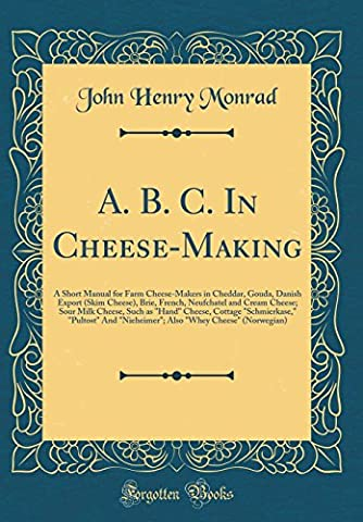 A. B. C. In Cheese-Making: A Short Manual for Farm Cheese-Makers in Cheddar, Gouda, Danish Export (Skim Cheese), Brie, French, Neufchatel and Cream ...