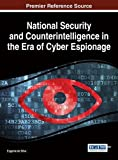 National Security and Counterintelligence in the Era of Cyber Espionage (Advances in Digital Crime, Forensics, and Cyber Terrorism)