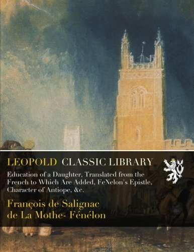 Education of a Daughter, Translated from the French to Which Are Added, FéNelon's Epistle, Character of Antiope, &c. por François de Salignac de La Mothe- Fénélon