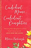 Confident Moms, Confident Daughters: Helping Your Daughter Live Free from Insecurity and Love How She Looks (English Edition)