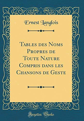 Tables Des Noms Propres de Toute Nature Compris Dans Les Chansons de Geste (Classic Reprint)