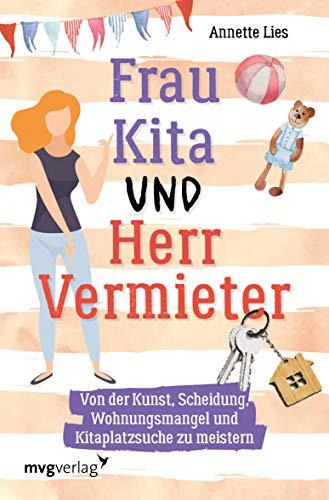 Frau Kita und Herr Vermieter: Über die Kunst, Scheidung, Wohnungsmangel und Kitaplatzsuche zu meistern