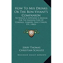 How to Mix Drinks or the Bon-Vivant's Companion: To Which Is Appended a Manual for the Manufacture of Cordials, Liquors, Fancy Syrups, Etc. (1862)