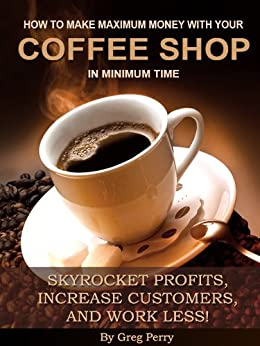 How to Make Maximum Money with Your Coffee Shop - Skyrocket Profits, Increase Customers, and Work Less! by [Perry, Greg]