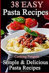 38 Easy Pasta Recipes: Simple & Delicious Pasta Recipes by Cooking Penguin (2013-12-16)