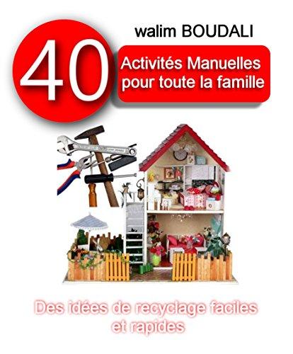 40 Activiés Manuelles pour Toute la Famille: Des idées de recyclages faciles et rapides par walim BOUDALI