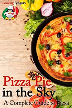Pizza Pie in the Sky: A Complete Guide to Pizza (English Edition) von [Cooking Penguin]