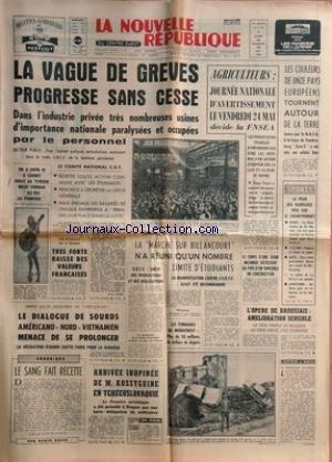 NOUVELLE REPUBLIQUE (LA) [No 7197] du 18/05/1968 - LA VAGUE DE GREVES PROGRESSE SANS CESSE -FESTIVAL DE CANNES / MILOS FORMAN -LE SANG FAIT RECETTE PAR BAZIN -LE DIALOGUE DE SOURDS AMERICANO - NORD-VIETNAMIEN MENACE DE SE PROLONGER -ARRIVEE INOPINEE DE KOSSYGUINE EN TCHECOSLOVAQUIE -L'OPERE DE BROUSSAIS / GREFFE DU COEUR -LA MARCHE SUR BILLANCOURT ET LES ETUDIANTS -LES SPORTS - RUGBY - CYCLISME - AUTO - ATHLETISME -AGRICULTEURS / EDGARD FAURE -LES COULEURS DE 11 PAYS EUROPEENS TOURNENT AUTOUR D par Collectif