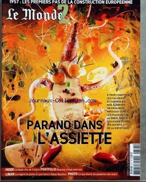 MONDE 2 (LE) [No 161] du 17/03/2007 - PARANO DANS L'ASSIETTE - A TROP COMPTER LES CALORIES ET CONTROLER NOS ALIMENTS ON EN AURAIT PRESQUE OUBLIE LES PLAISIRS DE LA TABLE FAUT-IL TOUJOURS SUIVRE LES DIKTATS DE LA DIETETIQUE - 1957 - LES PREMIERS PAS DE LA CONSTRUCTION EUROPEENNE - MODE - LE BAZAR CHIC DE COLETTE - PORTFOLIO - BEAUTES D'ASIE CENTRALE - LIBAN - LE REGARD DU POETE ET JOURNALISTE ABBAS BEYDOUN - PHOTO - CE QUE DISENT LES POUBELLES DES STARS