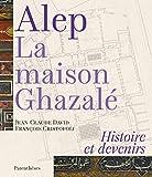 Alep, la maison Ghazalé - Histoire et devenirs