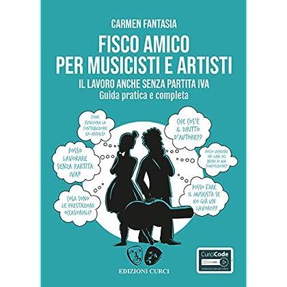 Fisco Amico Per Musicisti E Artisti. Il Lavoro Anche Senza Partita Iva. Guida Pratica E Completa. Con Contenuto Digitale Per Accesso On Line