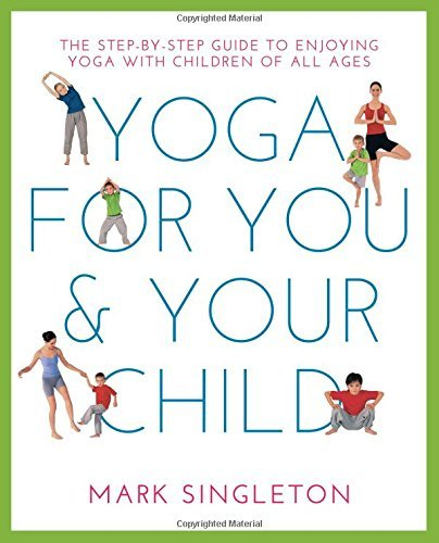YOGA FOR YOU AND YOUR CHILD: The Step-by-step Guide to Enjoying Yoga with Children of All Ages by Mark Singleton (January 19,2016)