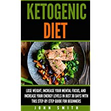 Ketogenic Diet: Lose Weight, Improve Your Mental Focus, And Increase Your Energy Levels In Just 30 Days With This Step-By-Step Guide For Beginners (Weight ... Low-Carb, Keto Diet) (English Edition)