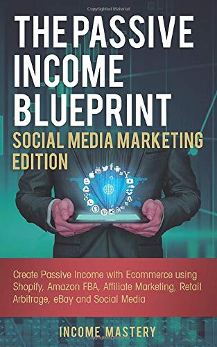 The Passive Income Blueprint Social Media Marketing Edition: Create Passive Income with Ecommerce using Shopify, Amazon FBA, Affiliate Marketing, Retail Arbitrage, eBay and Social Media