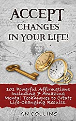 ACCEPT CHANGES IN YOUR LIFE! 101 Powerful Affirmations Including 7 Amazing Mental Techniques to Create Life-Changing Results. (Silver Collection Book 23) (English Edition)