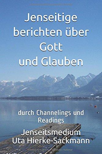 Jenseitige berichten über Gott und Glauben: durch Channelings und Readings