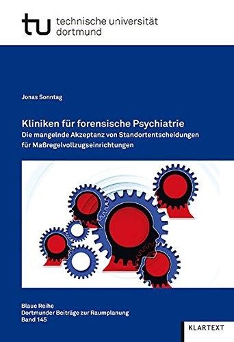 Kliniken für forensische Psychiatrie: Die mangelnde Akzeptanz von Standortentscheidungen für Maßregelvollzugseinrichtungen (Blaue Reihe. Dortmunder Beiträge zur Raumplanung)