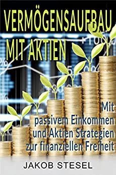 Vermögensaufbau mit Aktien: Mit passivem Einkommen und Aktien Strategien zur finanziellen Freiheit