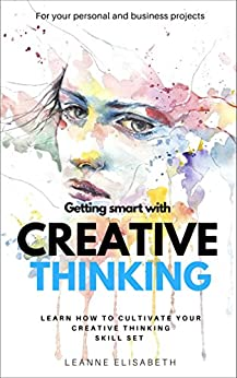 GETTING SMART WITH CREATIVE THINKING: Learn how to cultivate your creative thinking skill-set (CREATIVE MINDS Book 2) (English Edition) de [Elisabeth, Leanne]