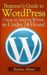 Beginner's Guide to WordPress: Create an Amazing Website in Under 24 Hours! by Katrina Abiasi (2013-05-19)