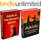 Aikido: Aikido for Beginners + Aikido & the Dynamic Sphere Box Set #1 (Aikido, Aikido Techniques, Aikido Exercises, Aikido way of Harmony, Aikido and the Dynamic Sphere, Martial Arts)