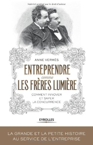 Entreprendre comme les Frères Lumière: Comment innover et saper la concurrence ? par Anne Vermès