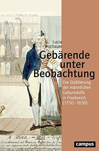 Gebärende unter Beobachtung: Die Etablierung der männlichen Geburtshilfe in Frankreich (1750-1830) (Geschichte und Geschlechter)