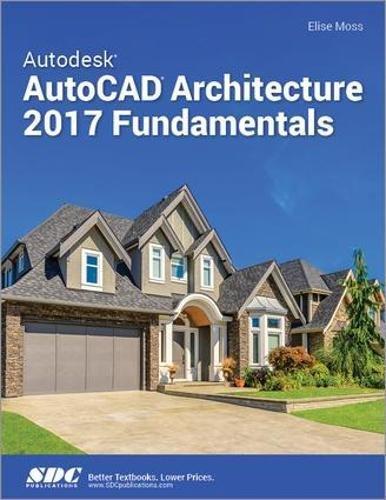 Autodesk AutoCAD Architecture 2017 Fundamentals por Elise Moss