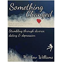 Something Changed: Stumbling through Divorce, Dating and Depression (English Edition)