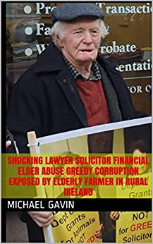 Shocking Solicitor Fraud Financial Elder Abuse Greedy Corruption Exposed by Elderly Farmer in Rural Ireland (Law Society of Ireland close ranks to protect Solicitors Fraud Book 1) by [Gavin, Michael]