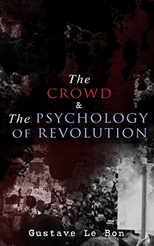 The Crowd & The Psychology of Revolution: Two Classics on Understanding the Mob Mentality and Its Motivations (English Edition)