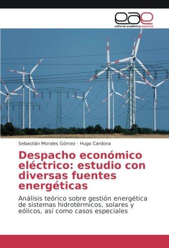 Despacho económico eléctrico: estudio con diversas fuentes energéticas: Análisis teórico sobre gestión energética de sistemas hidrotérmicos, solares y eólicos, así como casos especiales por Sebastián Morales Gómez
