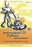 Routineaufgaben mit Python automatisieren: Praktische Programmierlösungen für Einsteiger