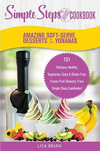 Amazing Soft-Serve Desserts for the Yonanas: A Simple Steps Brand Cookbook: 101 Delicious Healthy, Vegetarian, Dairy & Gluten-Free, Frozen Fruit ... (Frozen Desserts & Soft Serve Makers, Band 1)