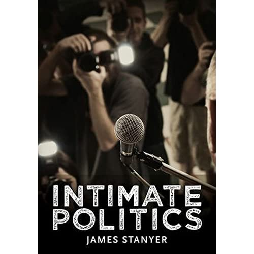 Intimate Politics: Publicity, Privacy and the Personal Lives of Politicians in Media Saturated Democracies (Pcpc - Polity Contemporary Political Communication) by James Stanyer (2012-10-12)