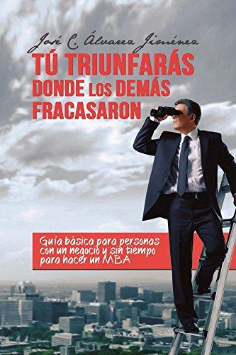 Descargar Libro Tú triunfarás donde los demás fracasaron: Guía básica para personas con un negocio y sin tiempo para hacer un MBA de José Carlos Álvarez Jiménez