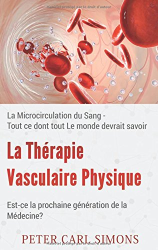La thérapie vasculaire physique - Est-ce la prochaine génération de la médecine? : La Microcirculation du Sang - Tout ce dont tout Le monde devrait savoir