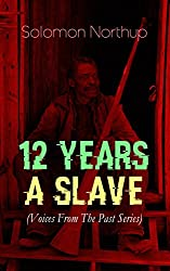 12 YEARS A SLAVE (Voices From The Past Series): True Story behind the Oscar-Winning Movie: Memoir of Solomon Northup, a Free-Born African American Who Was Kidnapped and Sold into Slavery