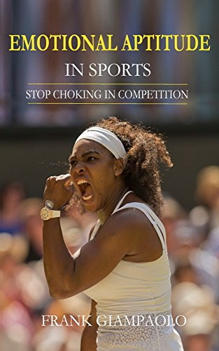 Emotional Aptitude in Sports: Stop Choking in Competition di Frank Giampaolo