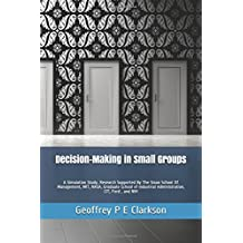 Decision-Making in Small Groups: A Simulation Study. Research Supported By The Sloan School Of Management, MIT, NASA, Graduate School of Industrial Administration, CIT, Ford , and NIH