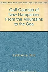 Golf Courses of New Hampshire: From the Mountains to the Sea by Bob Labbance (1989-06-02)